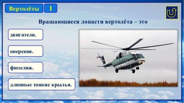 1Вертолёты двигатели. длинные тонкие крылья. оперение. фюзеляж. Вращающиеся лопасти вертолёта – это