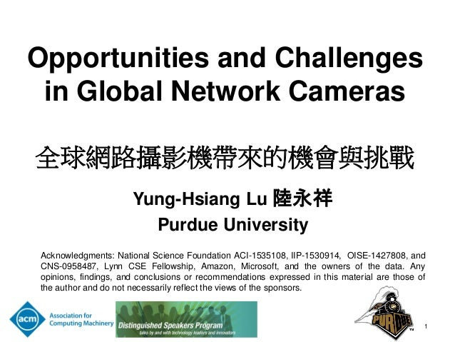 Opportunities and Challenges in Global Network Cameras 全球網路攝影機帶來的機會與挑戰 Yung-Hsiang Lu 陸永祥 Purdue University Acknowledgment...