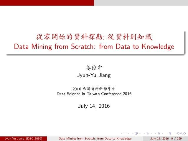 ûˆãÀÑ«ô¢ÿ: û«ô0ÂX Data Mining from Scratch: from Data to Knowledge ‹á Jyun-Yu Jiang 2016 c«ô—xt⇤ Data Science in Taiwan ...