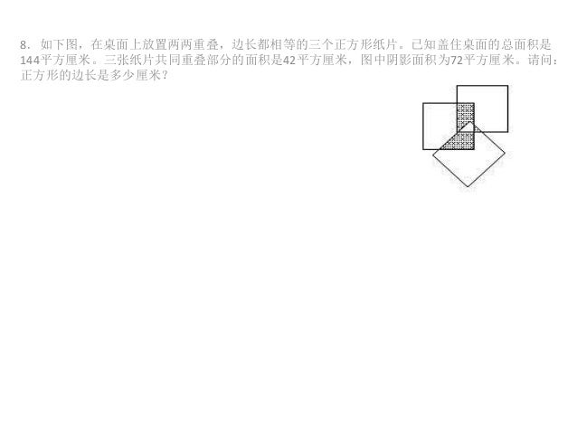 8.如下图,在桌面上放置两两重叠,边长都相等的三个正方形纸片。已知盖住桌面的总面积是 144平方厘米。三张纸片共同重叠部分的面积是42平方厘米,图中阴影面积为72平方厘米。请问: 正方形的边长是多少厘米?