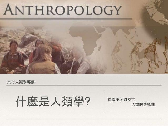 文化人類學導讀 什麼是人類學? 探索不同時空下 人類的多樣性