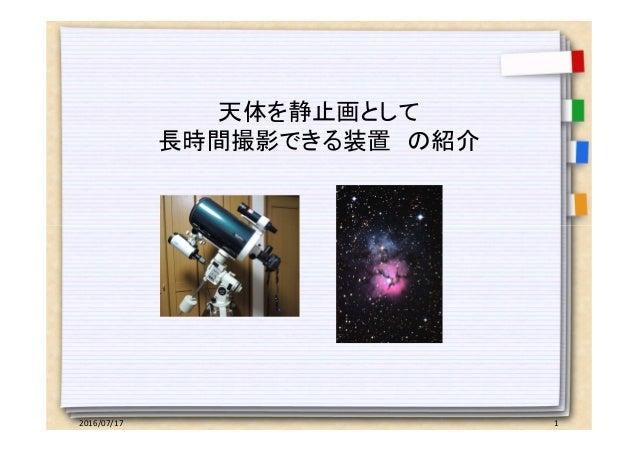 2016/07/17 1 天体を静止画として 長時間撮影できる装置 の紹介