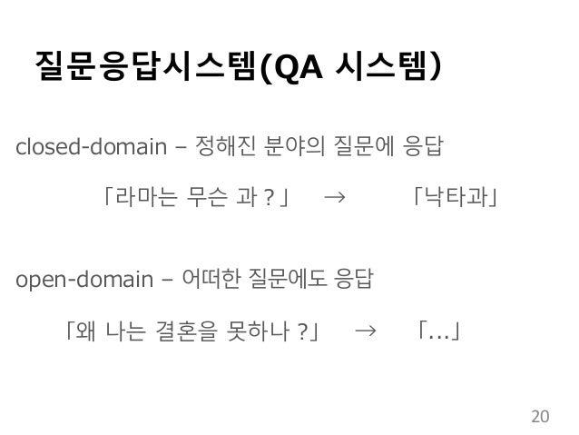 질문응답시스템(QA 시스템) closed-domain – 정해진 분야의 질문에 응답 「라마는 무슨 과?」 → 「낙타과」 open-domain – 어떠한 질문에도 응답 「왜 나는 결혼을 못하나 ?」 → 「...」 20
