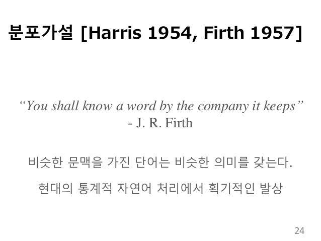 """분포가설 [Harris 1954, Firth 1957] """"You shall know a word by the company it keeps"""" - J. R. Firth 비슷한 문맥을 가진 단어는 비슷한 의미를 갖는다. 현..."""