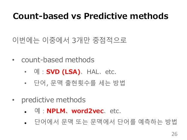 이번에는 이중에서 3개만 중점적으로 • count-based methods • 예:SVD (LSA)、HAL、etc. • 단어, 문맥 출현횟수를 세는 방법 • predictive methods  예:NPLM、word2v...