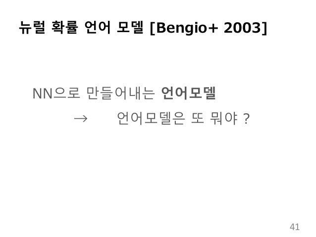 뉴럴 확률 언어 모델 [Bengio+ 2003] NN으로 만들어내는 언어모델 → 언어모델은 또 뭐야 ? 41