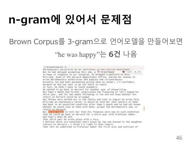 "n-gram에 있어서 문제점 Brown Corpus를 3-gram으로 언어모델을 만들어보면 ""he was happy""는 6건 나옴 46"