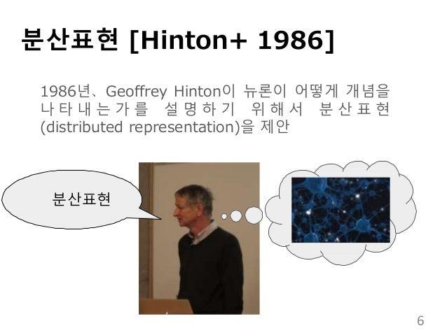분산표현 [Hinton+ 1986] 분산표현 1986년、Geoffrey Hinton이 뉴론이 어떻게 개념을 나 타 내 는 가 를 설 명 하 기 위 해 서 분 산 표 현 (distributed representation)...