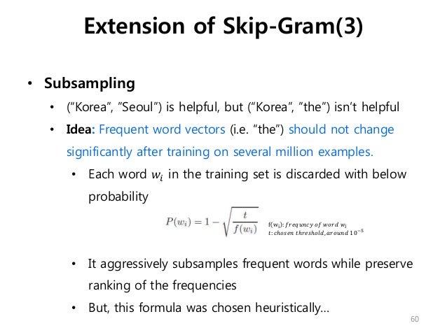 "• Subsampling • (""Korea"", ""Seoul"") is helpful, but (""Korea"", ""the"") isn't helpful • Idea: Frequent word vectors (i.e. ""the..."