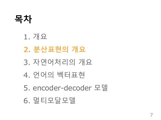 목차 1. 개요 2. 분산표현의 개요 3. 자연어처리의 개요 4. 언어의 벡터표현 5. encoder-decoder 모델 6. 멀티모달모델 7