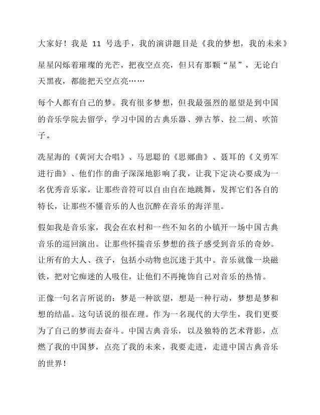 """大家好!我是 11 号选手,我的演讲题目是《我的梦想,我的未来》 星星闪烁着璀璨的光芒,把夜空点亮,但只有那颗""""星"""",无论白 天黑夜,都能把天空点亮…… 每个人都有自己的梦。我有很多梦想,但我最强烈的愿望是到中国 的音乐学院去留学,学习中国的古..."""