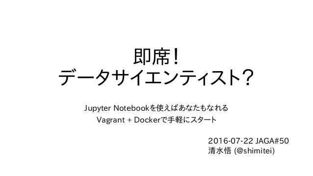 即席! データサイエンティスト? Jupyter Notebookを使えばあなたもなれる Vagrant + Dockerで手軽にスタート 2016-07-22 JAGA#50 清水悟 (@shimitei)