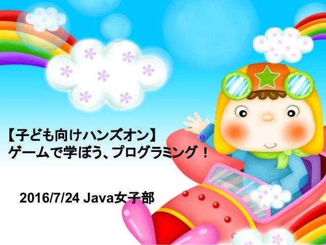 【子ども向けハンズオン】 ゲームで学ぼう、プログラミング! 2016/7/24 Java女子部