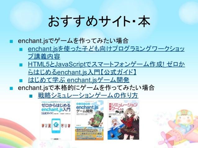 ■ enchant.jsでゲームを作ってみたい場合 ■ enchant.jsを使った子ども向けプログラミングワークショッ プ講義内容 ■ HTML5とJavaScriptでスマートフォンゲーム作成! ゼロか らはじめるenchant.js入門【...