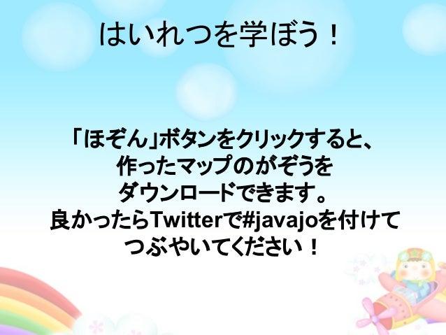 はいれつを学ぼう! 「ほぞん」ボタンをクリックすると、 作ったマップのがぞうを ダウンロードできます。 良かったらTwitterで#javajoを付けて つぶやいてください!