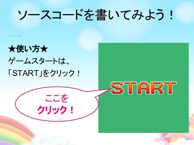 ★使い方★ ゲームスタートは、 「START」をクリック! ここを クリック! ソースコードを書いてみよう!