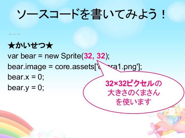 ★かいせつ★ var bear = new Sprite(32, 32); bear.image = core.assets['chara1.png']; bear.x = 0; bear.y = 0; 32×32ピクセルの 大きさのくまさん ...