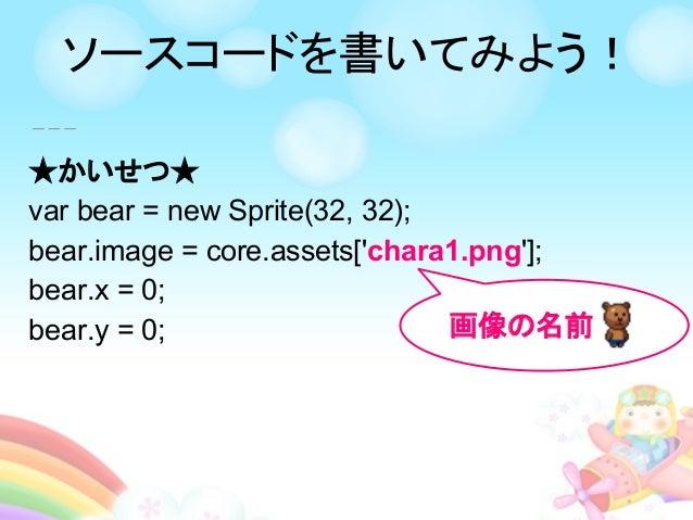 ★かいせつ★ var bear = new Sprite(32, 32); bear.image = core.assets['chara1.png']; bear.x = 0; bear.y = 0; 画像の名前 ソースコードを書いてみよう!