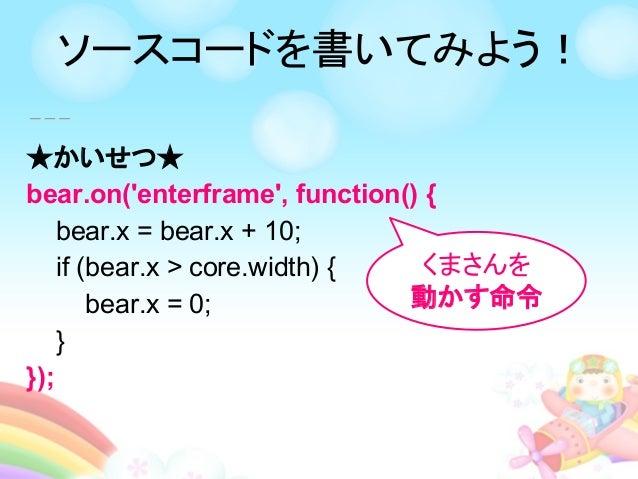 ★かいせつ★ bear.on('enterframe', function() { bear.x = bear.x + 10; if (bear.x > core.width) { bear.x = 0; } }); くまさんを 動かす命令 ソ...