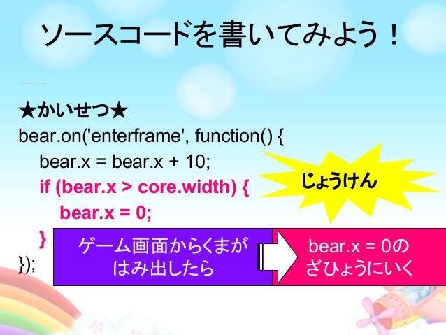 ★かいせつ★ bear.on('enterframe', function() { bear.x = bear.x + 10; if (bear.x > core.width) { bear.x = 0; } }); じょうけん ゲーム画面から...