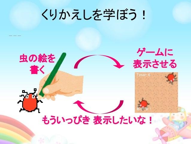 もういっぴき 表示したいな! Timer: 6 あと1匹! ゲームに 表示させる 虫の絵を 書く くりかえしを学ぼう!