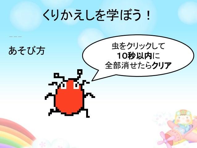あそび方 虫をクリックして 10秒以内に 全部消せたらクリア くりかえしを学ぼう!