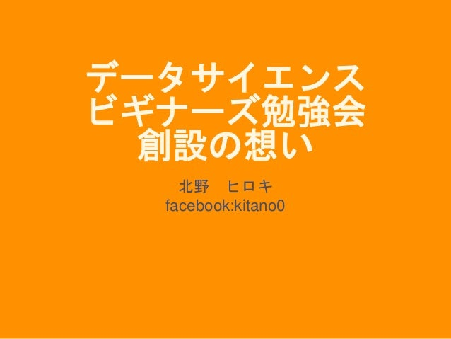 データサイエンス ビギナーズ勉強会 創設の想い 北野 ヒロキ facebook:kitano0