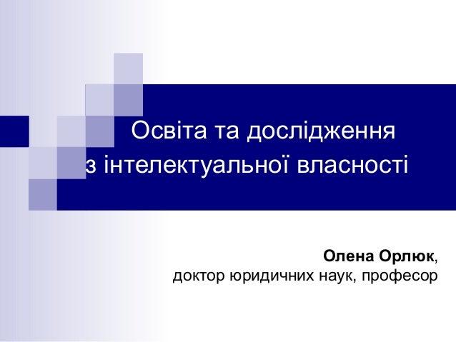 Освіта та дослідження з інтелектуальної власності Олена Орлюк, доктор юридичних наук, професор