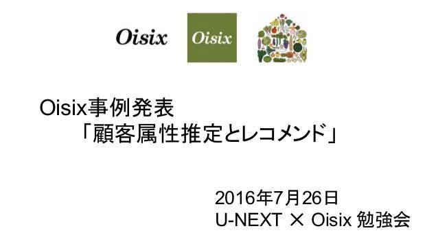 Oisix事例発表 「顧客属性推定とレコメンド」 2016年7月26日 U-NEXT ✕ Oisix 勉強会