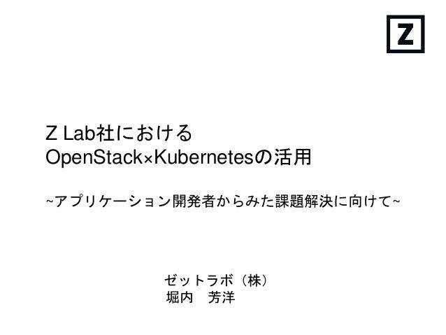 Z Lab社における OpenStack×Kubernetesの活用 ゼットラボ(株) 堀内 芳洋 ~アプリケーション開発者からみた課題解決に向けて~