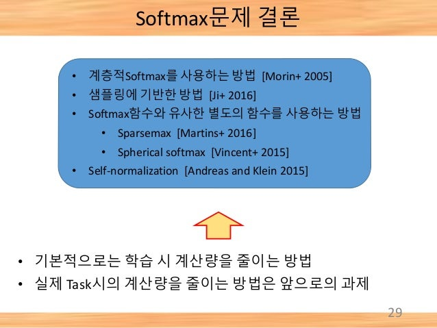 Softmax문제 결론 29 • 기본적으로는 학습 시 계산량을 줄이는 방법 • 실제 Task시의 계산량을 줄이는 방법은 앞으로의 과제 • 계층적Softmax를 사용하는 방법 [Morin+ 2005] • 샘플링에 기반한 ...