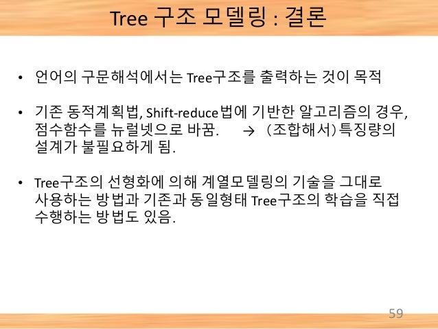 Tree 구조 모델링 : 결론 59 • 언어의 구문해석에서는 Tree구조를 출력하는 것이 목적 • 기존 동적계획법, Shift-reduce법에 기반한 알고리즘의 경우, 점수함수를 뉴럴넷으로 바꿈. → (조합해서)특징량의...