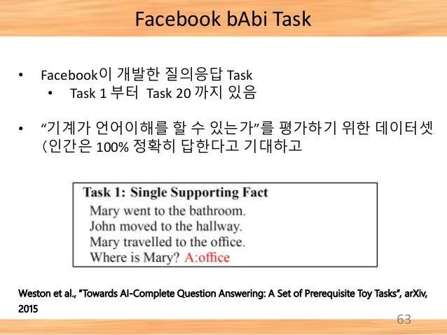 "63 Facebook bAbi Task • Facebook이 개발한 질의응답 Task • Task 1 부터 Task 20 까지 있음 • ""기계가 언어이해를 할 수 있는가""를 평가하기 위한 데이터셋 (인간은 100% 정확..."