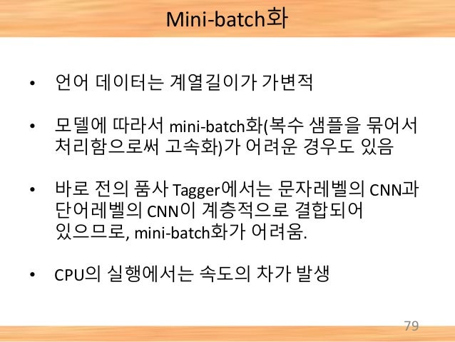 79 Mini-batch화 • 언어 데이터는 계열길이가 가변적 • 모델에 따라서 mini-batch화(복수 샘플을 묶어서 처리함으로써 고속화)가 어려운 경우도 있음 • 바로 전의 품사 Tagger에서는 문자레벨의 CNN...