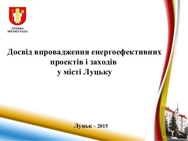 Досвід впровадження енергоефективних проектів і заходів у місті Луцьку Луцьк – 2015