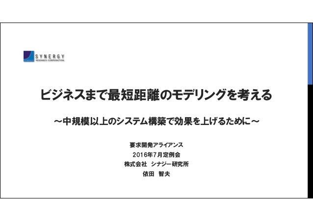 ビジネスまで最短距離のモデリングを考える ~中規模以上のシステム構築で効果を上げるために~ 要求開発アライアンス 2016年7月定例会 株式会社 シナジー研究所 依田 智夫