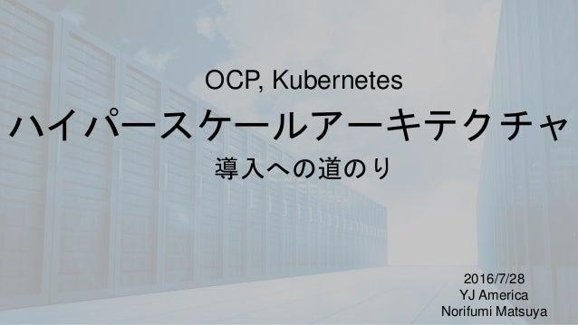 ハイパースケールアーキテクチャ 2016/7/28 YJ America Norifumi Matsuya OCP, Kubernetes 導入への道のり