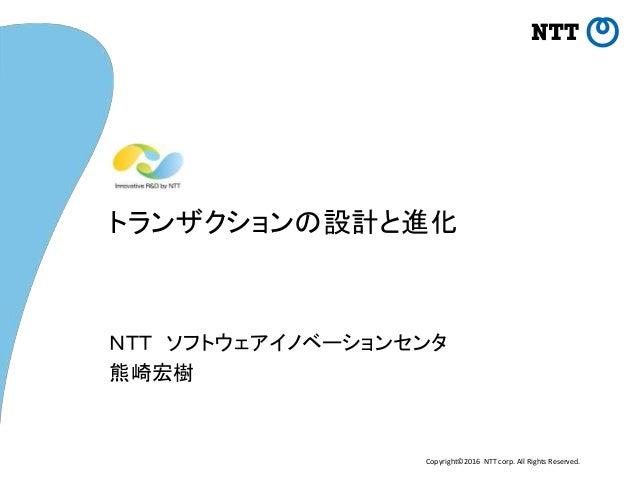 Copyright©2016 NTT corp. All Rights Reserved. トランザクションの設計と進化 NTT ソフトウェアイノベーションセンタ 熊崎宏樹