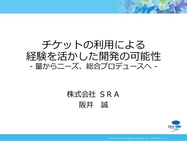 Copyright © Software Research Associates, Inc. All Rights Reserved 株式会社 SRA 阪井 誠 チケットの利用による 経験を活かした開発の可能性 - 量からニーズ、総合プロデュー...
