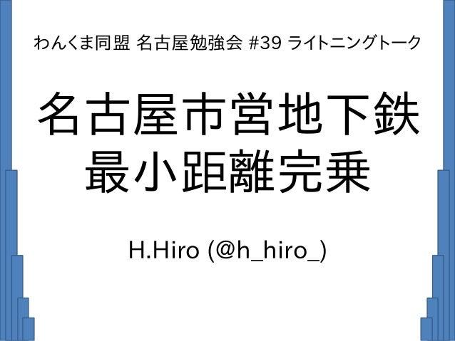 名古屋市営地下鉄 最小距離完乗 H.Hiro (@h_hiro_) わんくま同盟 名古屋勉強会 #39 ライトニングトーク