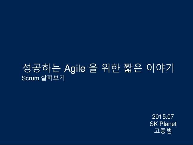 성공하는 Agile 을 위한 짧은 이야기 Scrum 살펴보기 2015.07 SK Planet 고종범