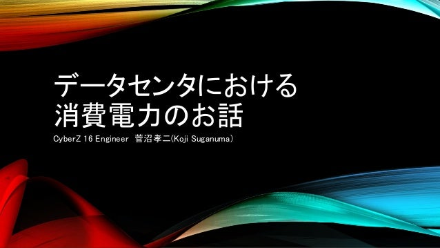 データセンタにおける 消費電力のお話 CyberZ 16 Engineer 菅沼孝二(Koji Suganuma)