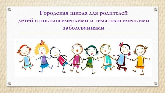 Городская школа для родителей детей с онкологическими и гематологическими заболеваниями