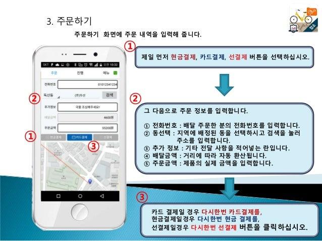 3. 주문하기 주문하기 화면에 주문 내역을 입력해 줍니다. 그 다음으로 주문 정보를 입력합니다. ① 전화번호 : 배달 주문한 분의 전화번호를 입력합니다. ② 동선택 : 지역에 배정된 동을 선택하시고 검색을 눌러 주소를 ...
