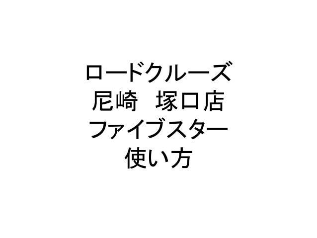 ロードクルーズ 尼崎 塚口店 ファイブスター 使い方