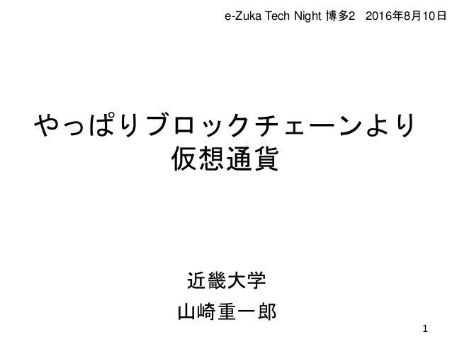 やっぱりブロックチェーンより 仮想通貨 近畿大学 山崎重一郎 1 e-Zuka Tech Night 博多2 2016年8月10日