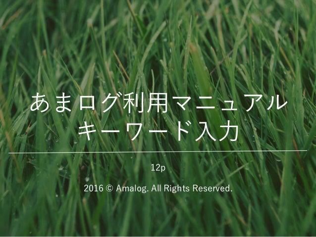 あまログ利用マニュアル キーワード入力 2016 © Amalog. All Rights Reserved. 12p