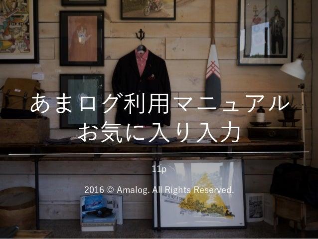 あまログ利用マニュアル お気に入り入力 2016 © Amalog. All Rights Reserved. 11p