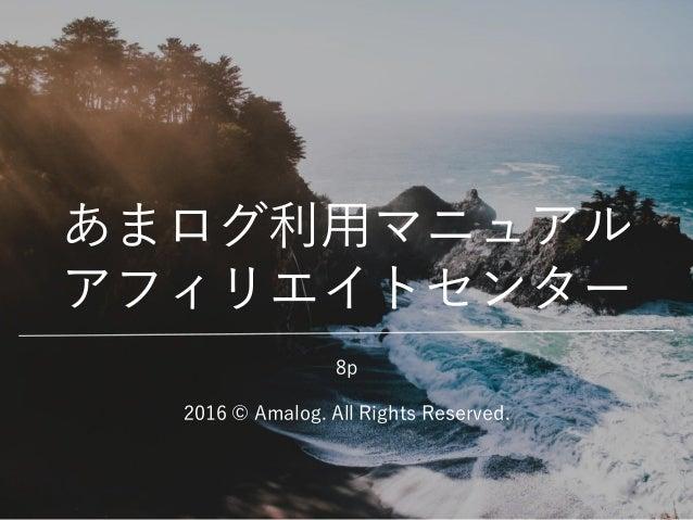 あまログ利用マニュアル アフィリエイトセンター 2016 © Amalog. All Rights Reserved. 8p