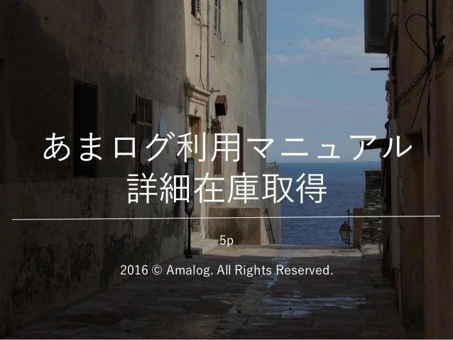 あまログ利用マニュアル 詳細在庫取得 2016 © Amalog. All Rights Reserved. 5p